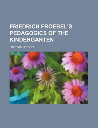 Friedrich Froebel's Pedagogics of the Kindergarten