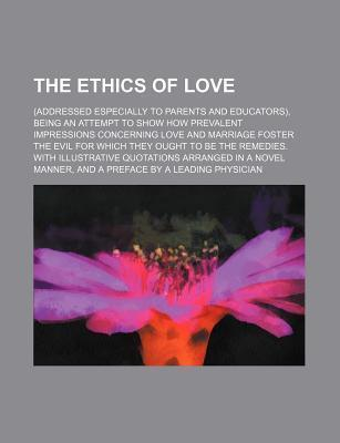 The Ethics of Love; (Addressed Especially to Parents and Educators), Being an Attempt to Show How Prevalent Impressions Concerning Love and Marriage F