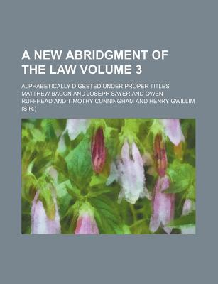 A New Abridgment of the Law; Alphabetically Digested Under Proper Titles Volume 3