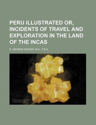 Peru Illustrated Or, Incidents of Travel and Exploration in the Land of the Incas