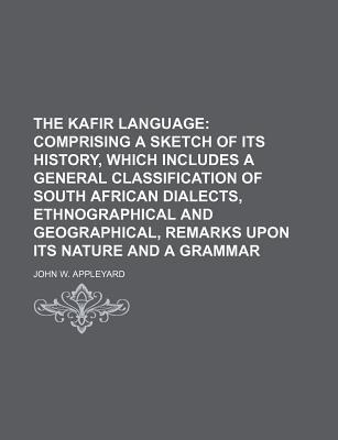The Kafir Language; Comprising a Sketch of Its History, Which Includes a General Classification of South African Dialects, Ethnographical and Geographical, Remarks Upon Its Nature and a Grammar