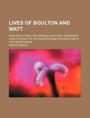 Lives of Boulton and Watt; Principally from the Original Soho Mss. Comprising Also a History of the Invention and Introduction of the Steam Engine
