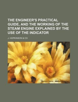 The Engineer's Practical Guide, and the Working of the Steam Engine Explained by the Use of the Indicator