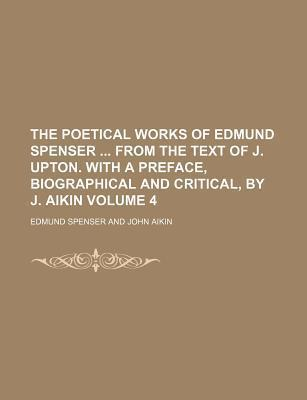 The Poetical Works of Edmund Spenser from the Text of J. Upton. with a Preface, Biographical and Critical, by J. Aikin Volume 4