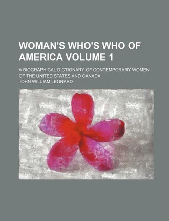 Woman's Who's Who of America; A Biographical Dictionary of Contemporary Women of the United States and Canada Volume 1