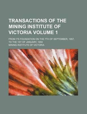 Transactions of the Mining Institute of Victoria; From Its Foundation on the 7th of September, 1857, to the 1st of January, 1859 Volume 1