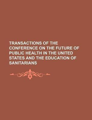 Transactions of the Conference on the Future of Public Health in the United States and the Education of Sanitarians
