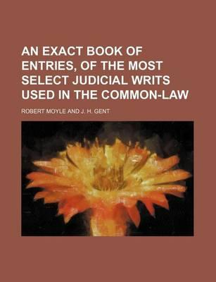 An Exact Book of Entries, of the Most Select Judicial Writs Used in the Common-Law