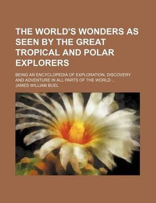 The World's Wonders as Seen by the Great Tropical and Polar Explorers; Being an Encyclopedia of Exploration, Discovery and Adventure in All Parts of the World