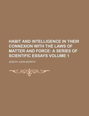 Habit and Intelligence in Their Connexion with the Laws of Matter and Force; A Series of Scientific Essays Volume 1