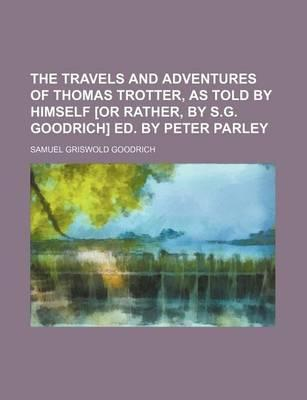 The Travels and Adventures of Thomas Trotter, as Told by Himself [Or Rather, by S.G. Goodrich] Ed. by Peter Parley