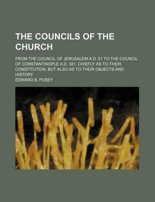 The Councils of the Church; From the Council of Jerusalem A.D. 51 to the Council of Constantinople A.D. 381, Chiefly as to Their Constitution, But Also as to Their Objects and History