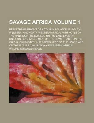 Savage Africa; Being the Narrative of a Tour in Equatorial, South-Western, and North-Western Africa with Notes on the Habits of the Gorilla on the Existence of Unicorns and Tailed Men on the Slave Trade on the Origin, Character, Volume 1