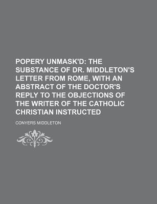 Popery Unmask'd; The Substance of Dr. Middleton's Letter from Rome, with an Abstract of the Doctor's Reply to the Objections of the Writer of the Catholic Christian Instructed