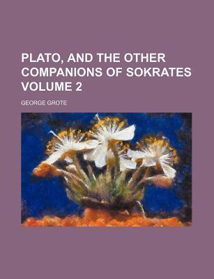 Plato, and the Other Companions of Sokrates Volume 2