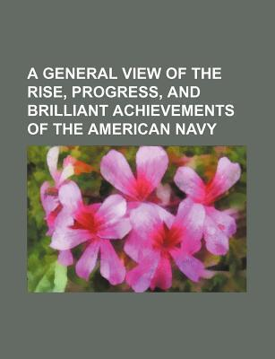 A General View of the Rise, Progress, and Brilliant Achievements of the American Navy