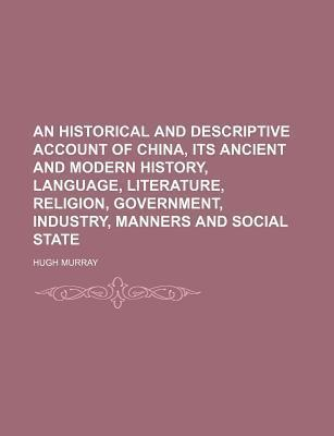 An Historical and Descriptive Account of China, Its Ancient and Modern History, Language, Literature, Religion, Government, Industry, Manners and Social State