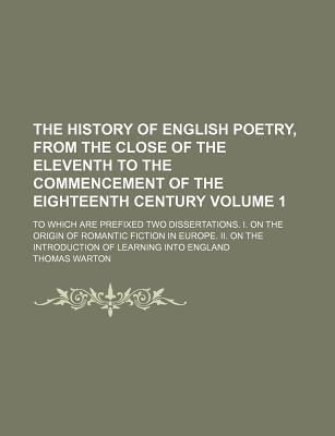 The History of English Poetry, from the Close of the Eleventh to the Commencement of the Eighteenth Century; To Which Are Prefixed Two Dissertations. I. on the Origin of Romantic Fiction in Europe. II. on the Introduction of Volume 1