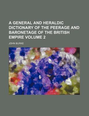 A General and Heraldic Dictionary of the Peerage and Baronetage of the British Empire Volume 2
