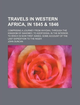Travels in Western Africa, in 1845 & 1846; Comprising a Journey from Whydah, Through the Kingdom of Dahomey, to Adofoodia, in the Interior. to Which I