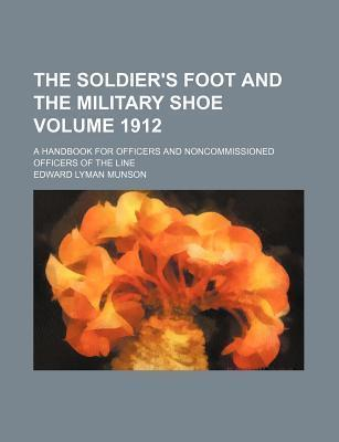 The Soldier's Foot and the Military Shoe; A Handbook for Officers and Noncommissioned Officers of the Line Volume 1912