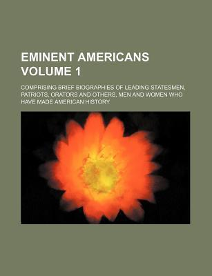 Eminent Americans; Comprising Brief Biographies of Leading Statesmen, Patriots, Orators and Others, Men and Women Who Have Made American History Volum