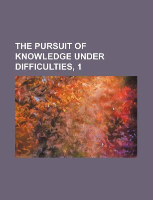 The Pursuit of Knowledge Under Difficulties, 1