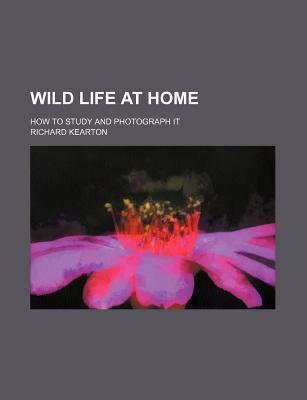 Wild Life at Home; How to Study and Photograph It