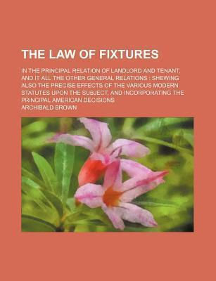 The Law of Fixtures; In the Principal Relation of Landlord and Tenant, and It All the Other General Relations Shewing Also the Precise Effects of the Various Modern Statutes Upon the Subject, and Incorporating the Principal American