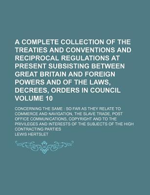 A Complete Collection of the Treaties and Conventions and Reciprocal Regulations at Present Subsisting Between Great Britain and Foreign Powers and of the Laws, Decrees, Orders in Council; Concerning the Same So Far as They Volume 10