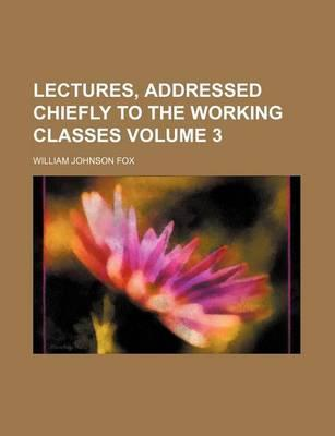 Lectures, Addressed Chiefly to the Working Classes Volume 3