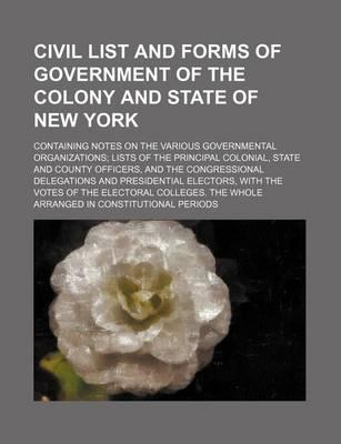 Civil List and Forms of Government of the Colony and State of New York; Containing Notes on the Various Governmental Organizations Lists of the Princi