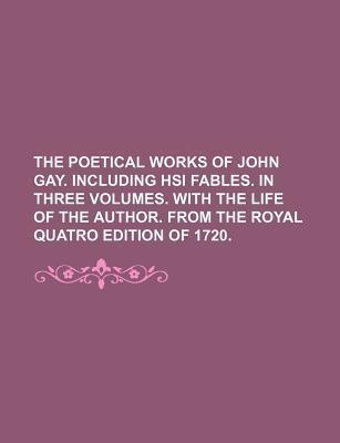 The Poetical Works of John Gay. Including Hsi Fables. in Three Volumes. with the Life of the Author. from the Royal Quatro Edition of 1720