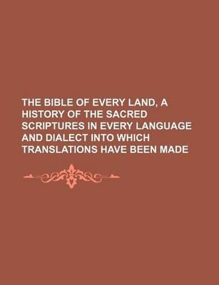 The Bible of Every Land, a History of the Sacred Scriptures in Every Language and Dialect Into Which Translations Have Been Made