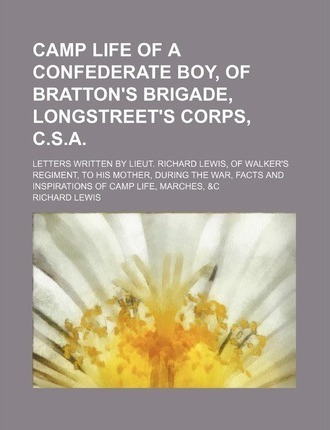 Camp Life of a Confederate Boy, of Bratton's Brigade, Longstreet's Corps, C.S.A; Letters Written by Lieut. Richard Lewis, of Walker's Regiment, to His
