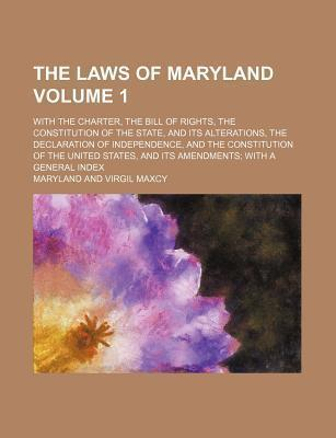 The Laws of Maryland; With the Charter, the Bill of Rights, the Constitution of the State, and Its Alterations, the Declaration of Independence, and T