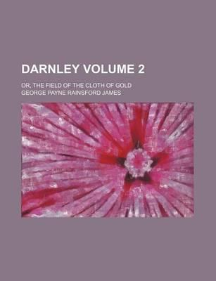 Darnley; Or, the Field of the Cloth of Gold Volume 2