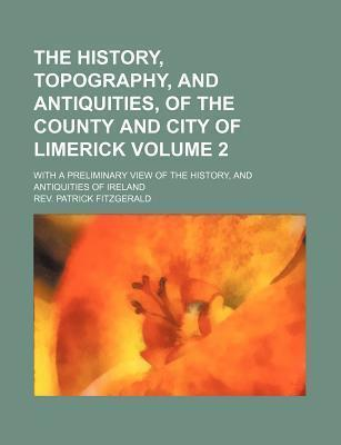 The History, Topography, and Antiquities, of the County and City of Limerick; With a Preliminary View of the History, and Antiquities of Ireland Volume 2