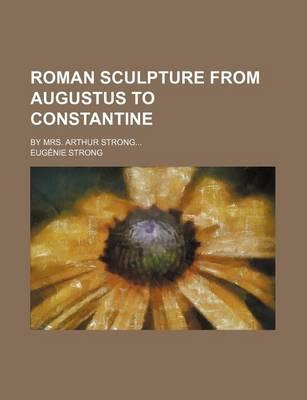 Roman Sculpture from Augustus to Constantine; By Mrs. Arthur Strong