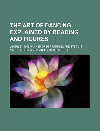 The Art of Dancing Explained by Reading and Figures; Whereby the Manner of Performing the Steps Is Made Easy by a New and Familiar Method