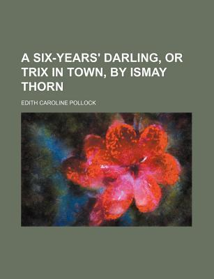 A Six-Years' Darling, or Trix in Town, by Ismay Thorn
