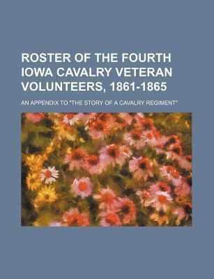Roster of the Fourth Iowa Cavalry Veteran Volunteers, 1861-1865; An Appendix to the Story of a Cavalry Regiment