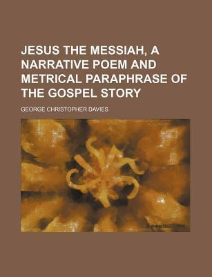 Jesus the Messiah, a Narrative Poem and Metrical Paraphrase of the Gospel Story