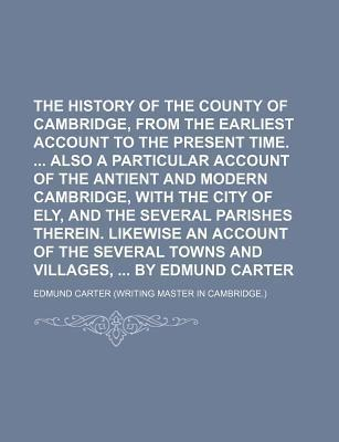 The History of the County of Cambridge, from the Earliest Account to the Present Time. Also a Particular Account of the Antient and Modern Cambridge, with the City of Ely, and the Several Parishes Therein. Likewise an Account of the