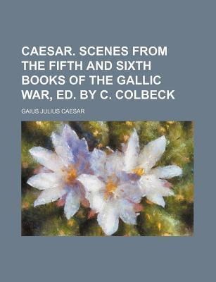 Caesar. Scenes from the Fifth and Sixth Books of the Gallic War, Ed. by C. Colbeck
