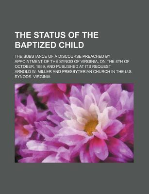 The Status of the Baptized Child; The Substance of a Discourse Preached by Appointment of the Synod of Virginia, on the 8th of October, 1859, and Published at Its Request