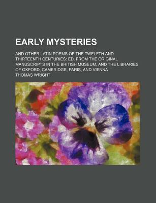 Early Mysteries; And Other Latin Poems of the Twelfth and Thirteenth Centuries Ed. from the Original Manuscripts in the British Museum, and the Libraries of Oxford, Cambridge, Paris, and Vienna