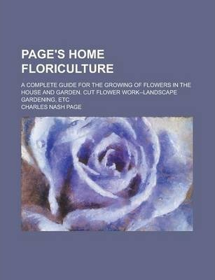 Page's Home Floriculture; A Complete Guide for the Growing of Flowers in the House and Garden. Cut Flower Work--Landscape Gardening, Etc