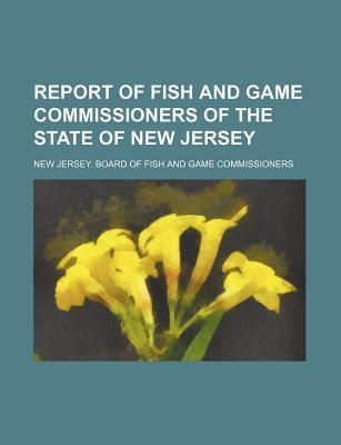 Report of Fish and Game Commissioners of the State of New Jersey