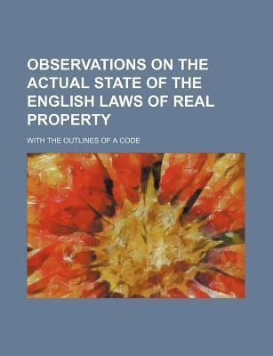 Observations on the Actual State of the English Laws of Real Property; With the Outlines of a Code